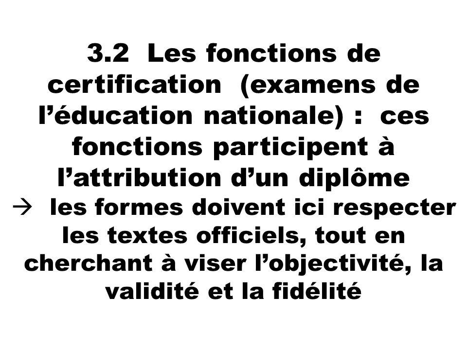 3.2 Les fonctions de certification (examens de l'éducation nationale) : ces fonctions participent à l'attribution d'un diplôme  les formes doivent ici respecter les textes officiels, tout en cherchant à viser l'objectivité, la validité et la fidélité