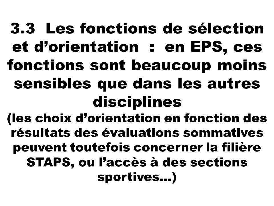 3.3 Les fonctions de sélection et d'orientation : en EPS, ces fonctions sont beaucoup moins sensibles que dans les autres disciplines (les choix d'orientation en fonction des résultats des évaluations sommatives peuvent toutefois concerner la filière STAPS, ou l'accès à des sections sportives…)