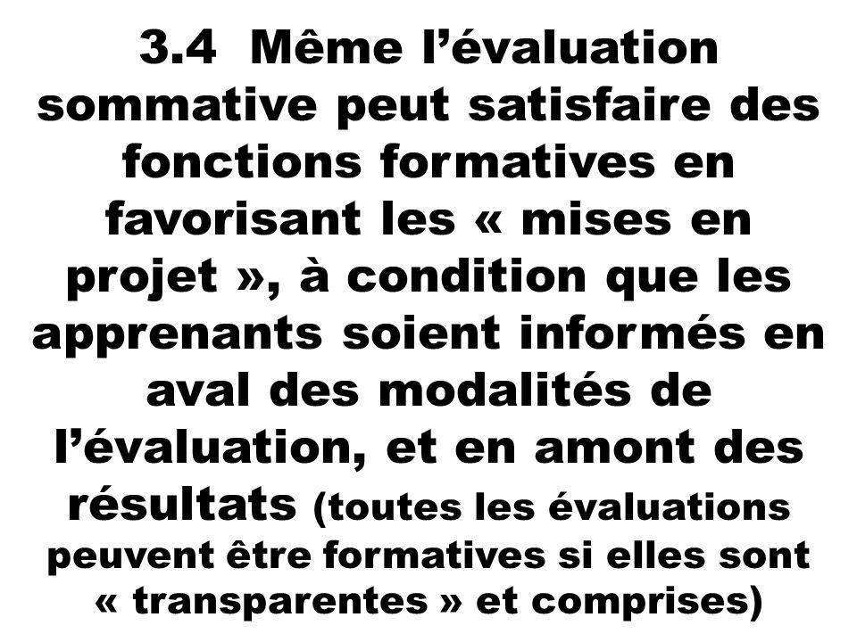 3.4 Même l'évaluation sommative peut satisfaire des fonctions formatives en favorisant les « mises en projet », à condition que les apprenants soient informés en aval des modalités de l'évaluation, et en amont des résultats (toutes les évaluations peuvent être formatives si elles sont « transparentes » et comprises)