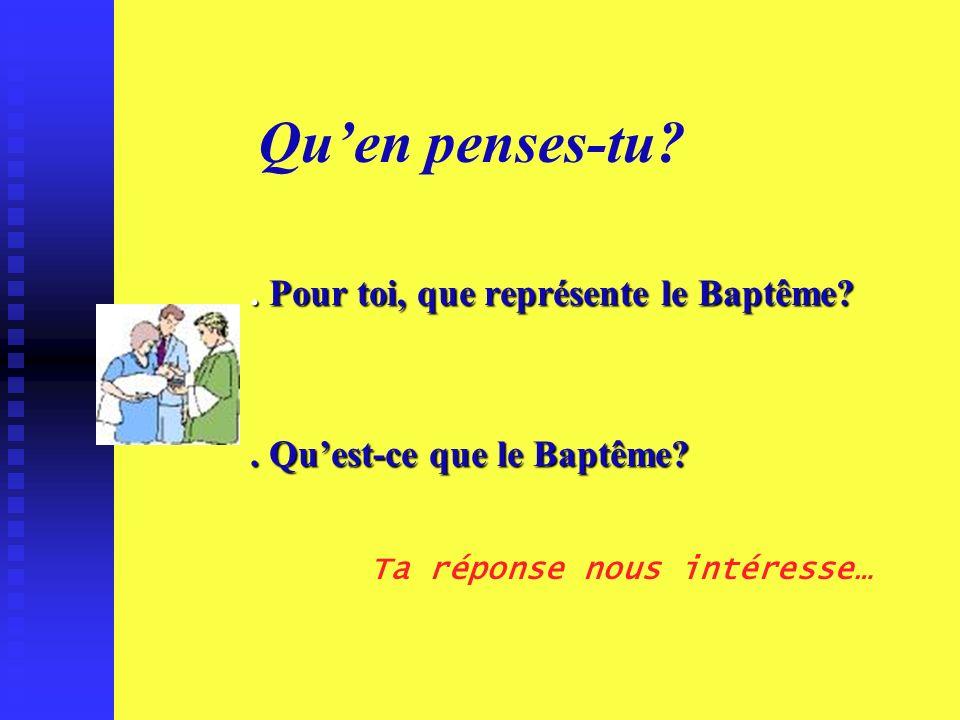. Pour toi, que représente le Baptême . Qu'est-ce que le Baptême