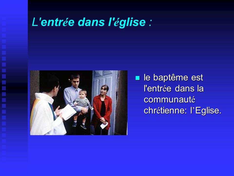 L entrée dans l église : le baptême est l entrée dans la communauté chrétienne: l'Eglise.