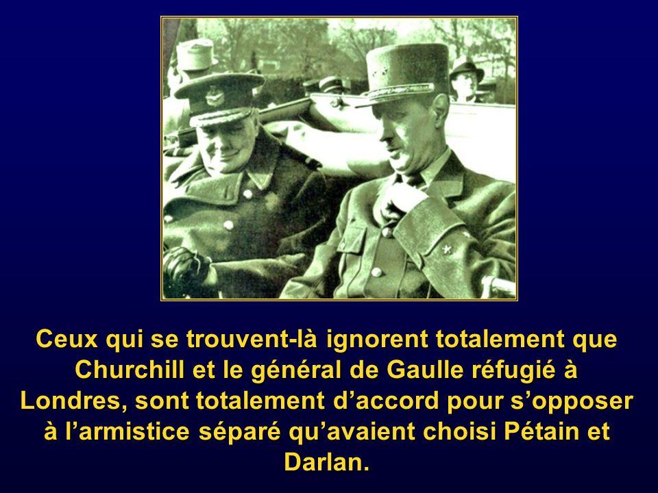 Ceux qui se trouvent-là ignorent totalement que Churchill et le général de Gaulle réfugié à Londres, sont totalement d'accord pour s'opposer à l'armistice séparé qu'avaient choisi Pétain et Darlan.