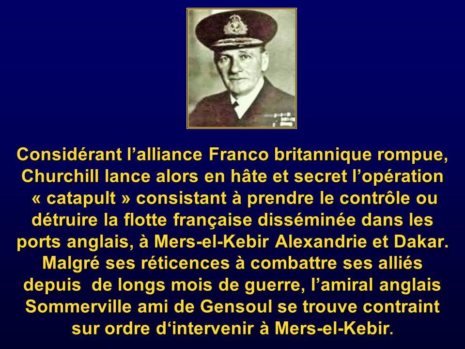 Considérant l'alliance Franco britannique rompue, Churchill lance alors en hâte et secret l'opération « catapult » consistant à prendre le contrôle ou détruire la flotte française disséminée dans les ports anglais, à Mers-el-Kebir Alexandrie et Dakar.