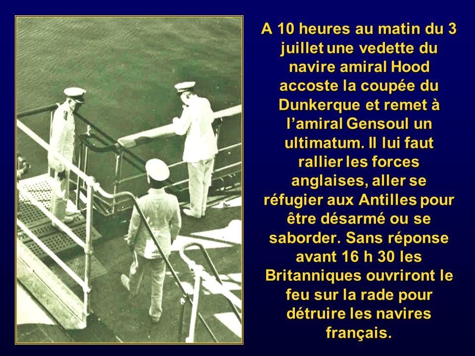 A 10 heures au matin du 3 juillet une vedette du navire amiral Hood accoste la coupée du Dunkerque et remet à l'amiral Gensoul un ultimatum.