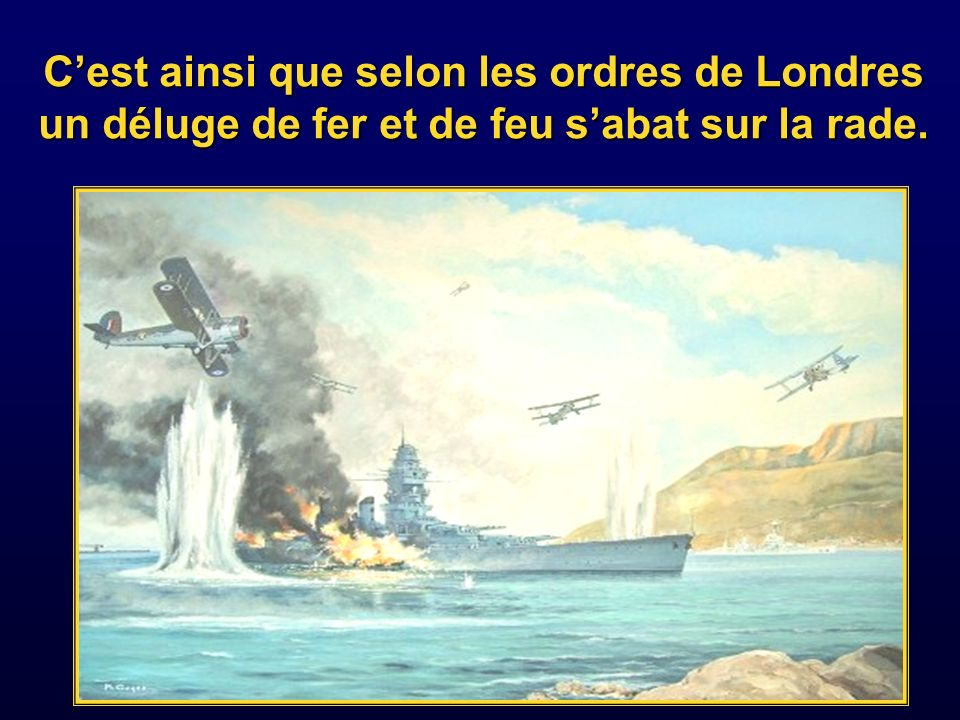 C'est ainsi que selon les ordres de Londres un déluge de fer et de feu s'abat sur la rade.