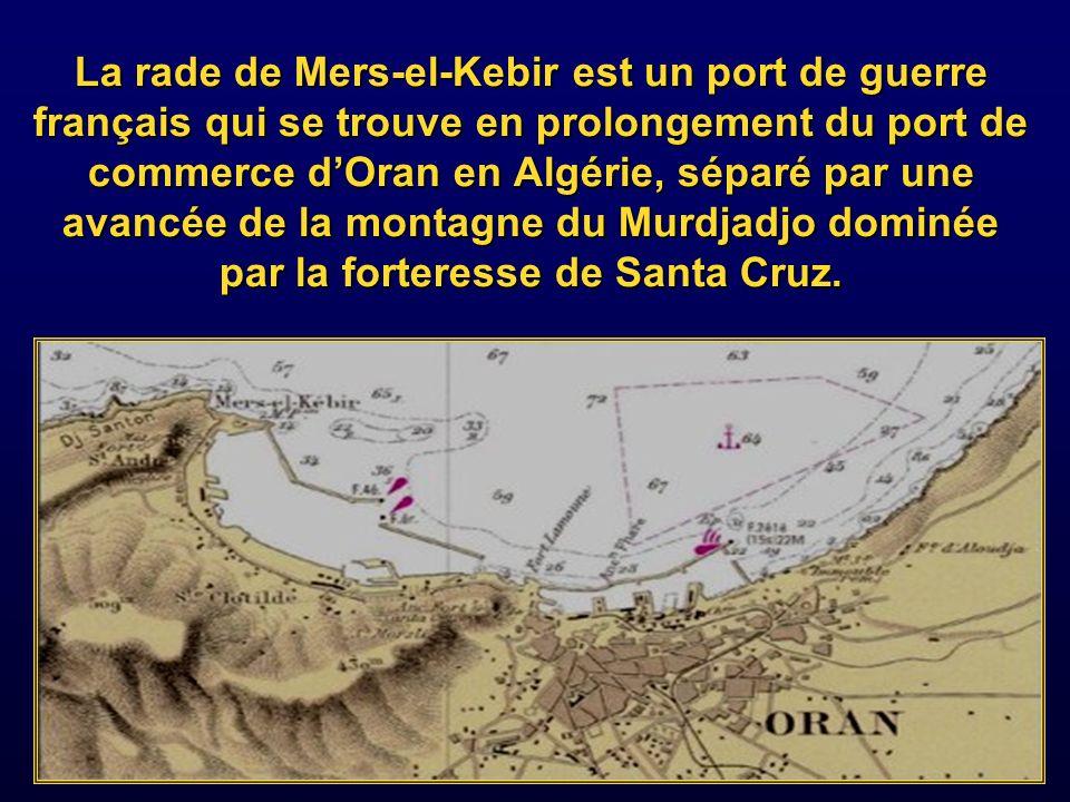 La rade de Mers-el-Kebir est un port de guerre français qui se trouve en prolongement du port de commerce d'Oran en Algérie, séparé par une avancée de la montagne du Murdjadjo dominée par la forteresse de Santa Cruz.