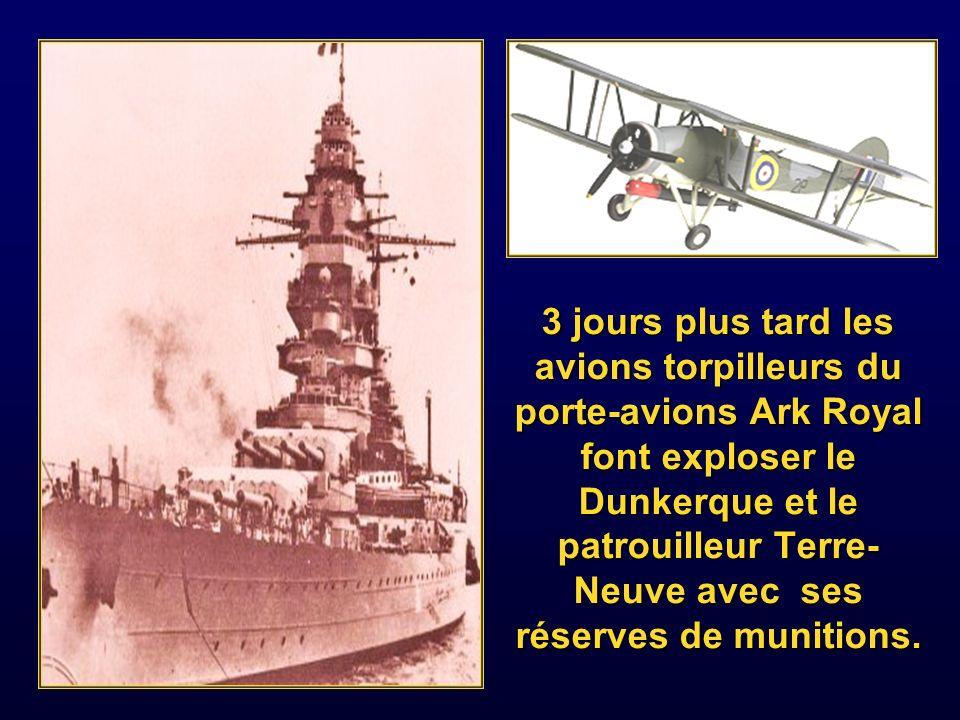3 jours plus tard les avions torpilleurs du porte-avions Ark Royal font exploser le Dunkerque et le patrouilleur Terre-Neuve avec ses réserves de munitions.