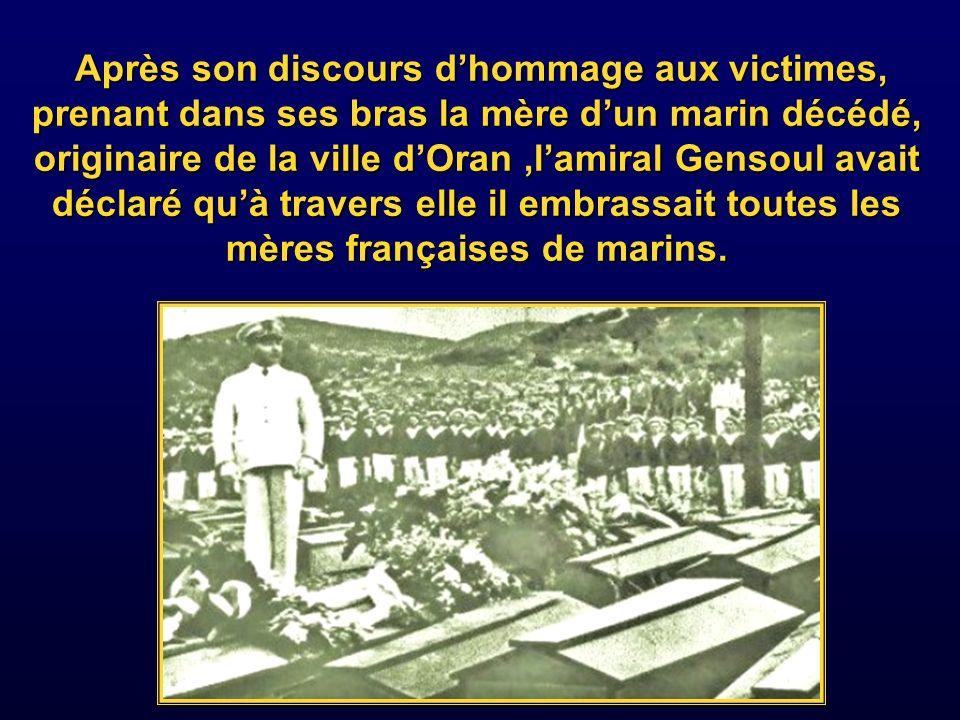 Après son discours d'hommage aux victimes, prenant dans ses bras la mère d'un marin décédé, originaire de la ville d'Oran ,l'amiral Gensoul avait déclaré qu'à travers elle il embrassait toutes les mères françaises de marins.