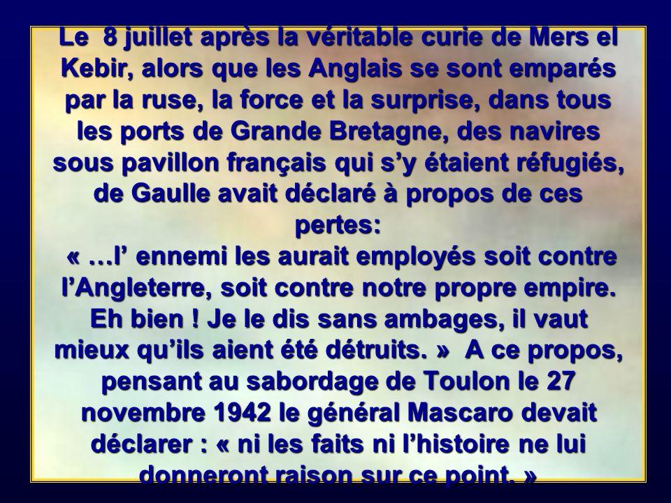 Le 8 juillet après la véritable curie de Mers el Kebir, alors que les Anglais se sont emparés par la ruse, la force et la surprise, dans tous les ports de Grande Bretagne, des navires sous pavillon français qui s'y étaient réfugiés, de Gaulle avait déclaré à propos de ces pertes: « …l' ennemi les aurait employés soit contre l'Angleterre, soit contre notre propre empire.