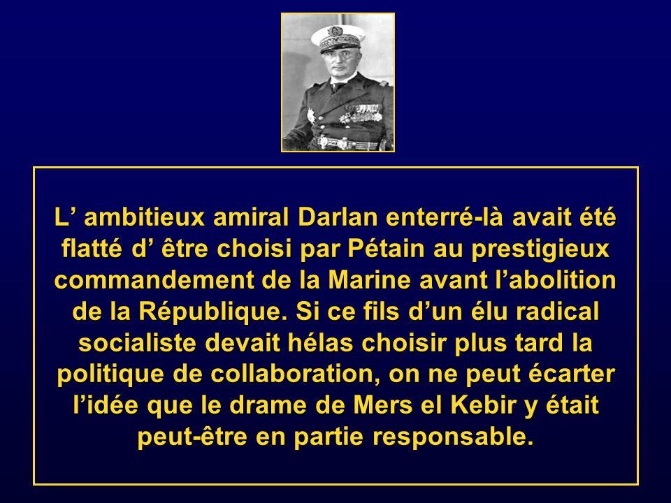 L' ambitieux amiral Darlan enterré-là avait été flatté d' être choisi par Pétain au prestigieux commandement de la Marine avant l'abolition de la République.