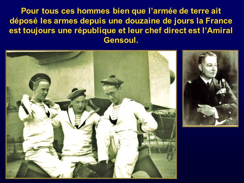 Pour tous ces hommes bien que l'armée de terre ait déposé les armes depuis une douzaine de jours la France est toujours une république et leur chef direct est l'Amiral Gensoul.