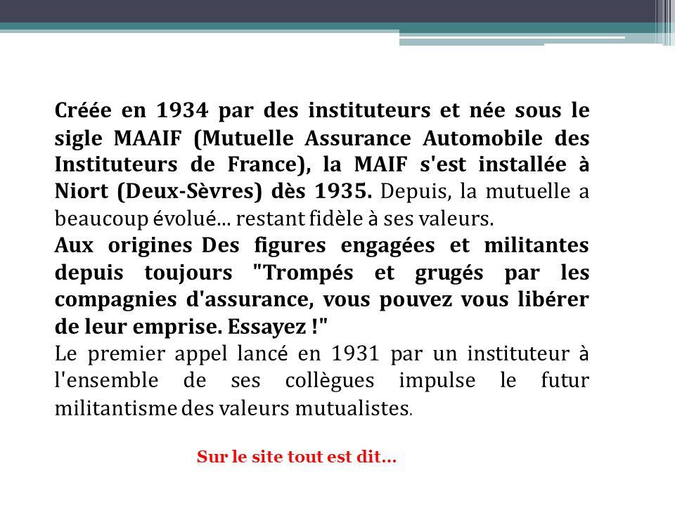 Créée en 1934 par des instituteurs et née sous le sigle MAAIF (Mutuelle Assurance Automobile des Instituteurs de France), la MAIF s est installée à Niort (Deux-Sèvres) dès 1935. Depuis, la mutuelle a beaucoup évolué... restant fidèle à ses valeurs.