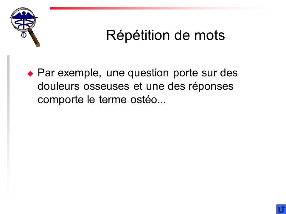 Répétition de mots Par exemple, une question porte sur des douleurs osseuses et une des réponses comporte le terme ostéo...