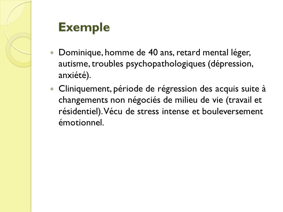 Exemple Dominique, homme de 40 ans, retard mental léger, autisme, troubles psychopathologiques (dépression, anxiété).