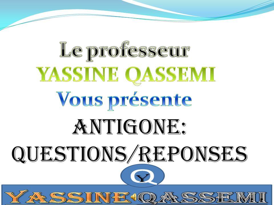 ANTIGONE: QUESTIONS/REPONSES Le professeur YASSINE QASSEMI
