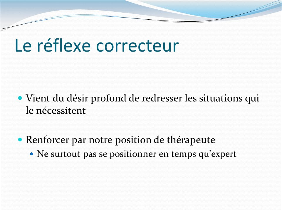 Le réflexe correcteur Vient du désir profond de redresser les situations qui le nécessitent. Renforcer par notre position de thérapeute.