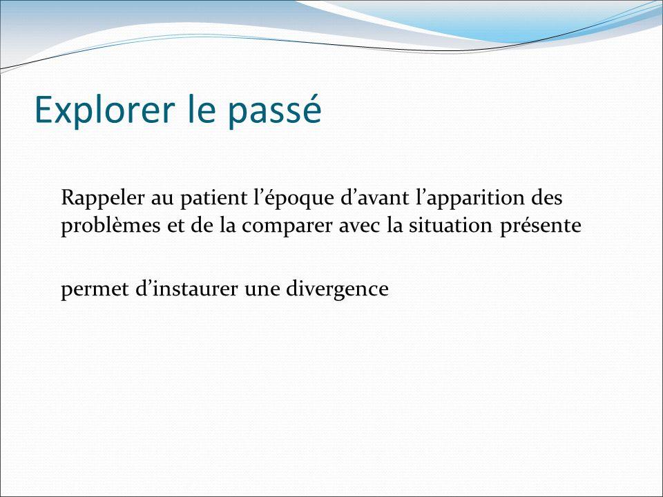 Explorer le passé Rappeler au patient l'époque d'avant l'apparition des problèmes et de la comparer avec la situation présente.
