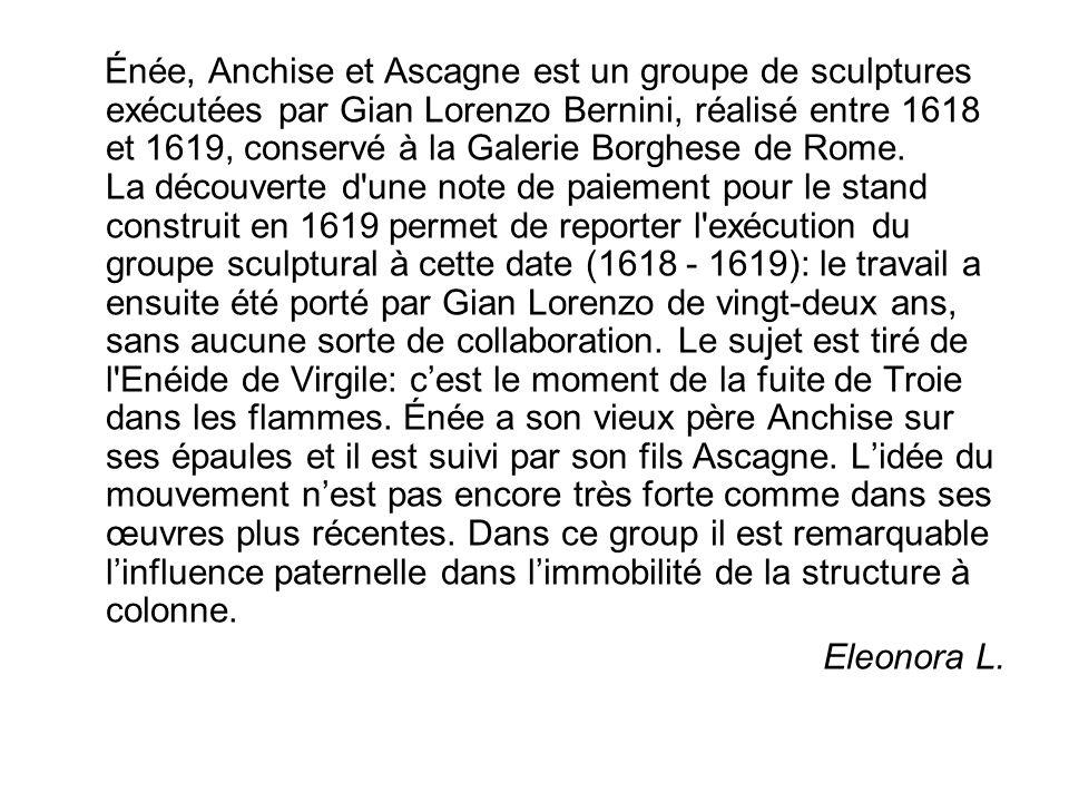 Énée, Anchise et Ascagne est un groupe de sculptures exécutées par Gian Lorenzo Bernini, réalisé entre 1618 et 1619, conservé à la Galerie Borghese de Rome. La découverte d une note de paiement pour le stand construit en 1619 permet de reporter l exécution du groupe sculptural à cette date (1618 - 1619): le travail a ensuite été porté par Gian Lorenzo de vingt-deux ans, sans aucune sorte de collaboration. Le sujet est tiré de l Enéide de Virgile: c'est le moment de la fuite de Troie dans les flammes. Énée a son vieux père Anchise sur ses épaules et il est suivi par son fils Ascagne. L'idée du mouvement n'est pas encore très forte comme dans ses œuvres plus récentes. Dans ce group il est remarquable l'influence paternelle dans l'immobilité de la structure à colonne.