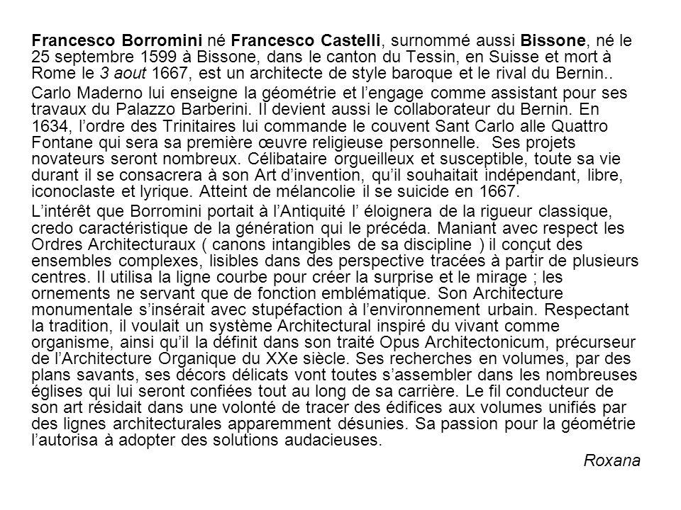 Francesco Borromini né Francesco Castelli, surnommé aussi Bissone, né le 25 septembre 1599 à Bissone, dans le canton du Tessin, en Suisse et mort à Rome le 3 aout 1667, est un architecte de style baroque et le rival du Bernin..