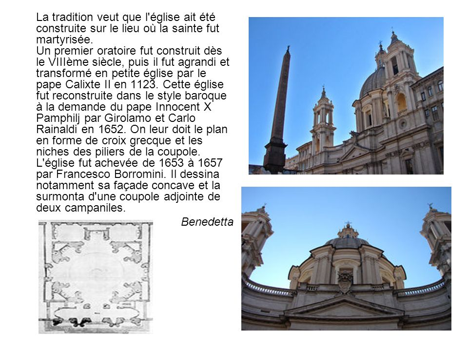 La tradition veut que l église ait été construite sur le lieu où la sainte fut martyrisée. Un premier oratoire fut construit dès le VIIIème siècle, puis il fut agrandi et transformé en petite église par le pape Calixte II en 1123. Cette église fut reconstruite dans le style baroque à la demande du pape Innocent X Pamphilj par Girolamo et Carlo Rainaldi en 1652. On leur doit le plan en forme de croix grecque et les niches des piliers de la coupole. L église fut achevée de 1653 à 1657 par Francesco Borromini. Il dessina notamment sa façade concave et la surmonta d une coupole adjointe de deux campaniles.