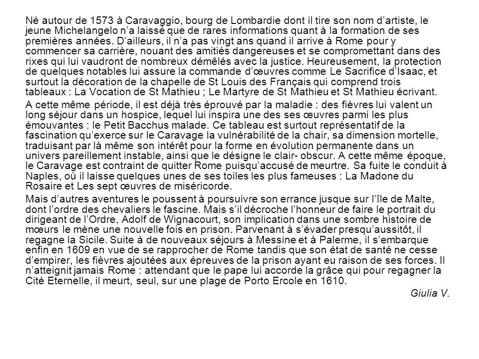 Né autour de 1573 à Caravaggio, bourg de Lombardie dont il tire son nom d'artiste, le jeune Michelangelo n'a laissé que de rares informations quant à la formation de ses premières années. D'ailleurs, il n'a pas vingt ans quand il arrive à Rome pour y commencer sa carrière, nouant des amitiés dangereuses et se compromettant dans des rixes qui lui vaudront de nombreux démêlés avec la justice. Heureusement, la protection de quelques notables lui assure la commande d'œuvres comme Le Sacrifice d'Isaac, et surtout la décoration de la chapelle de St Louis des Français qui comprend trois tableaux : La Vocation de St Mathieu ; Le Martyre de St Mathieu et St Mathieu écrivant.
