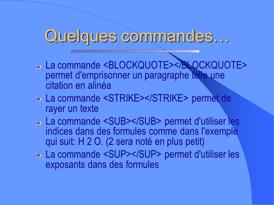 Quelques commandes… La commande <BLOCKQUOTE></BLOCKQUOTE> permet d emprisonner un paragraphe telle une citation en alinéa.