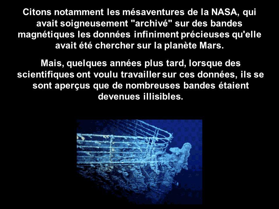 Citons notamment les mésaventures de la NASA, qui avait soigneusement archivé sur des bandes magnétiques les données infiniment précieuses qu elle avait été chercher sur la planète Mars.