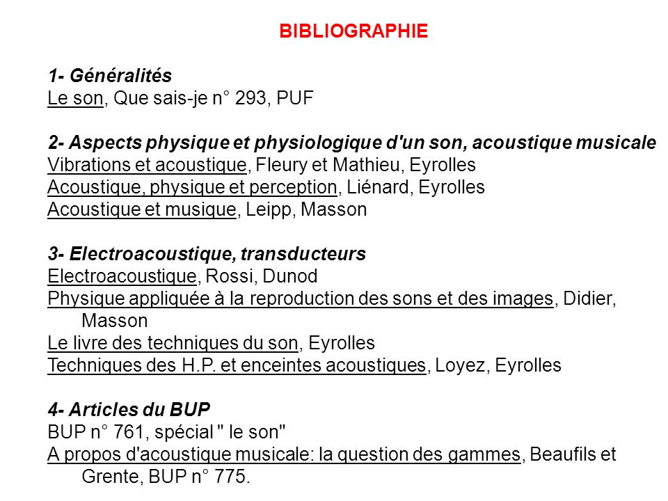 BIBLIOGRAPHIE 1- Généralités. Le son, Que sais-je n° 293, PUF. 2- Aspects physique et physiologique d un son, acoustique musicale.