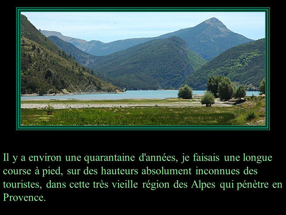 Il y a environ une quarantaine d années, je faisais une longue course à pied, sur des hauteurs absolument inconnues des touristes, dans cette très vieille région des Alpes qui pénètre en Provence.