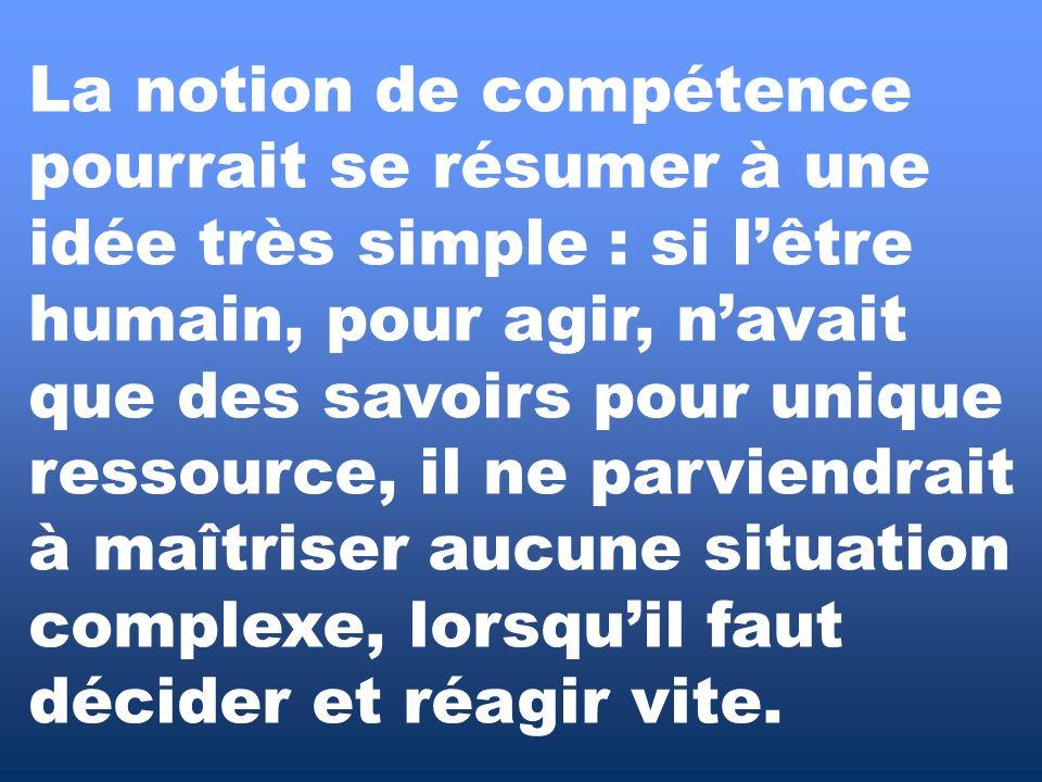 La notion de compétence pourrait se résumer à une idée très simple : si l'être humain, pour agir, n'avait que des savoirs pour unique ressource, il ne parviendrait à maîtriser aucune situation complexe, lorsqu'il faut décider et réagir vite.