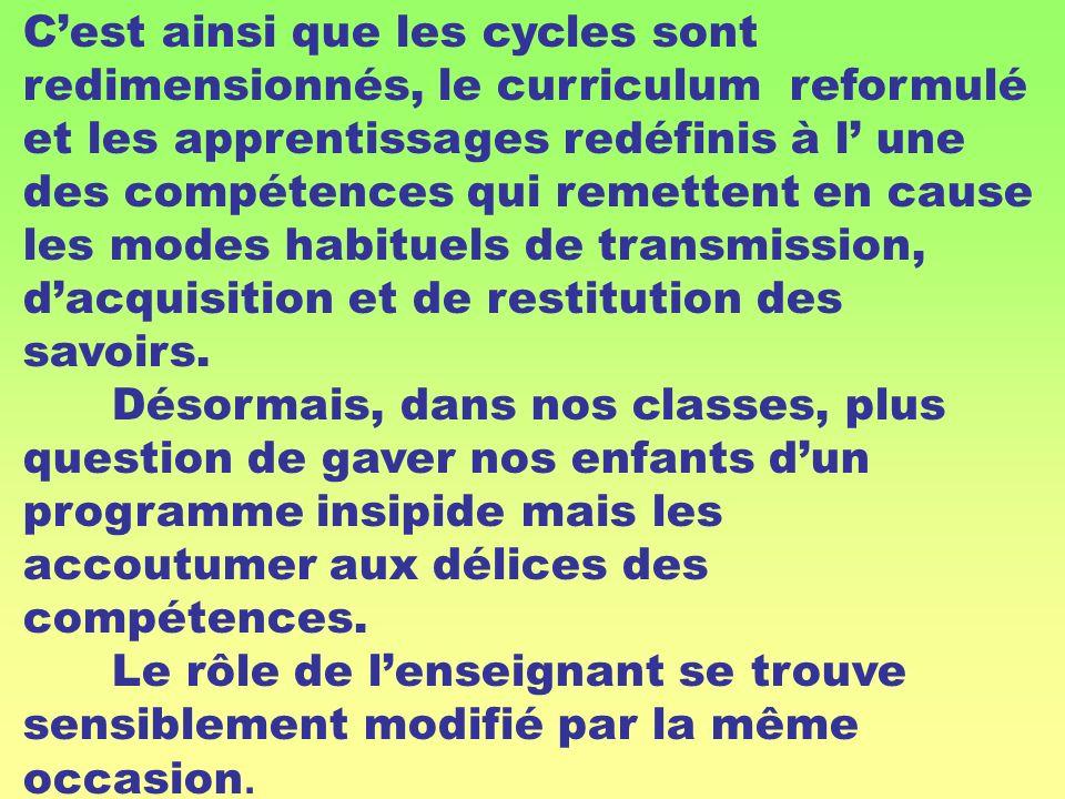 C'est ainsi que les cycles sont redimensionnés, le curriculum reformulé et les apprentissages redéfinis à l' une des compétences qui remettent en cause les modes habituels de transmission, d'acquisition et de restitution des savoirs.