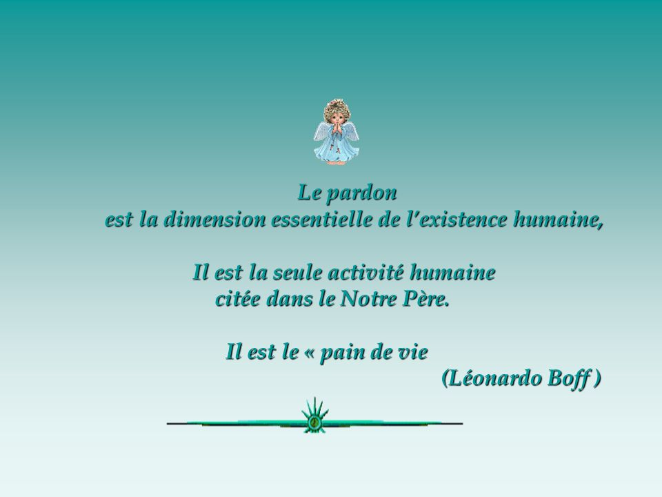 Le pardonest la dimension essentielle de l'existence humaine, Il est la seule activité humaine. citée dans le Notre Père.
