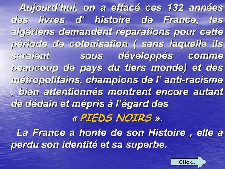 Aujourd'hui, on a effacé ces 132 années des livres d' histoire de France, les algériens demandent réparations pour cette période de colonisation ( sans laquelle ils seraient sous développés comme beaucoup de pays du tiers monde) et des métropolitains, champions de l' anti-racisme , bien attentionnés montrent encore autant de dédain et mépris à l'égard des