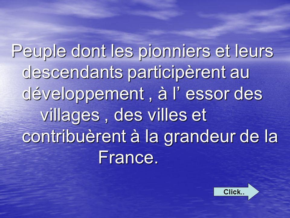 Peuple dont les pionniers et leurs descendants participèrent au développement , à l' essor des villages , des villes et contribuèrent à la grandeur de la France.