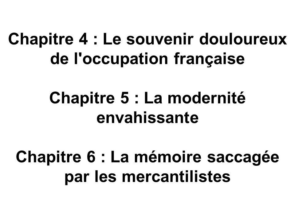 Chapitre 4 : Le souvenir douloureux de l occupation française Chapitre 5 : La modernité envahissante Chapitre 6 : La mémoire saccagée par les mercantilistes