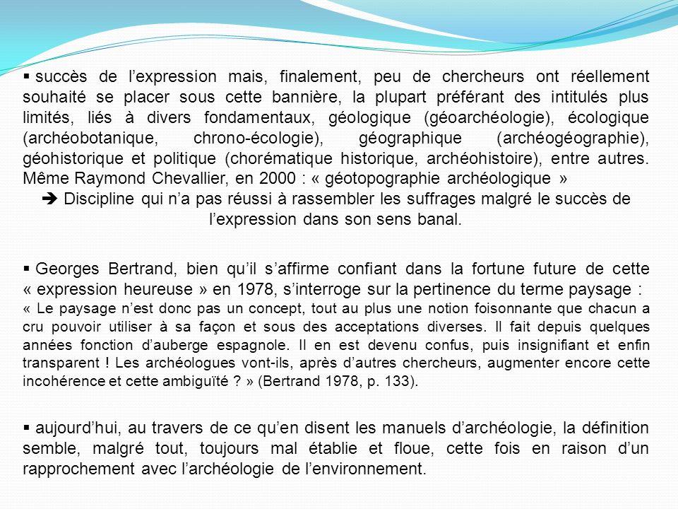 succès de l'expression mais, finalement, peu de chercheurs ont réellement souhaité se placer sous cette bannière, la plupart préférant des intitulés plus limités, liés à divers fondamentaux, géologique (géoarchéologie), écologique (archéobotanique, chrono-écologie), géographique (archéogéographie), géohistorique et politique (chorématique historique, archéohistoire), entre autres. Même Raymond Chevallier, en 2000 : « géotopographie archéologique »