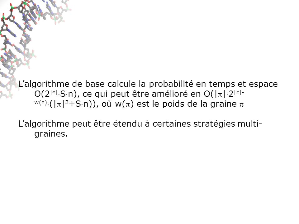 L'algorithme de base calcule la probabilité en temps et espace O(2||Sn), ce qui peut être amélioré en O(||2||-w()(||2+Sn)), où w() est le poids de la graine 