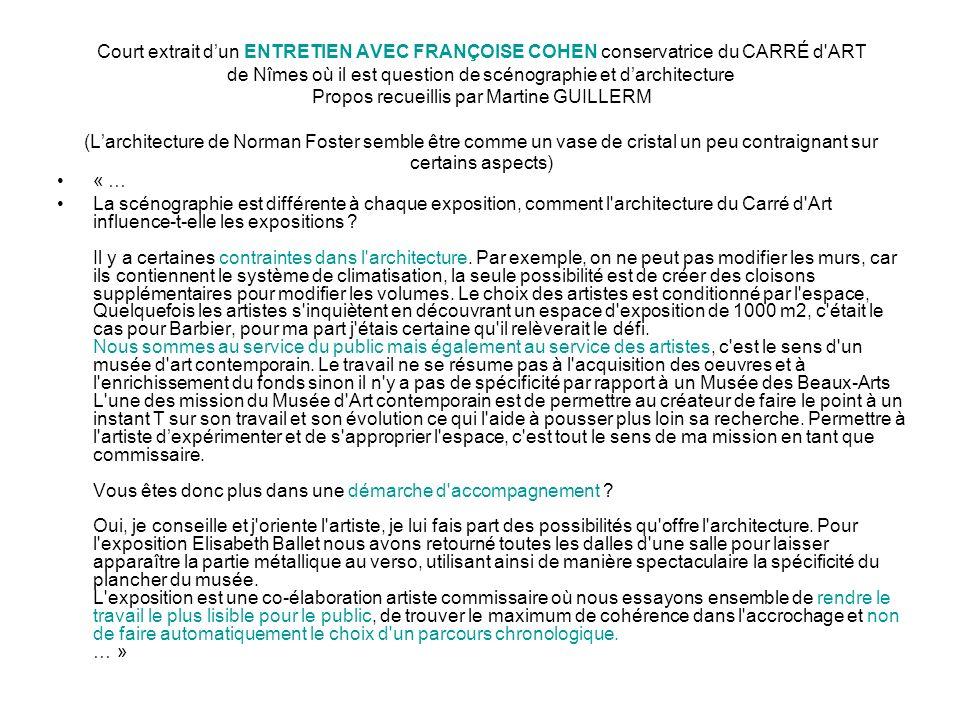 Court extrait d'un ENTRETIEN AVEC FRANÇOISE COHEN conservatrice du CARRÉ d ART de Nîmes où il est question de scénographie et d'architecture Propos recueillis par Martine GUILLERM (L'architecture de Norman Foster semble être comme un vase de cristal un peu contraignant sur certains aspects)