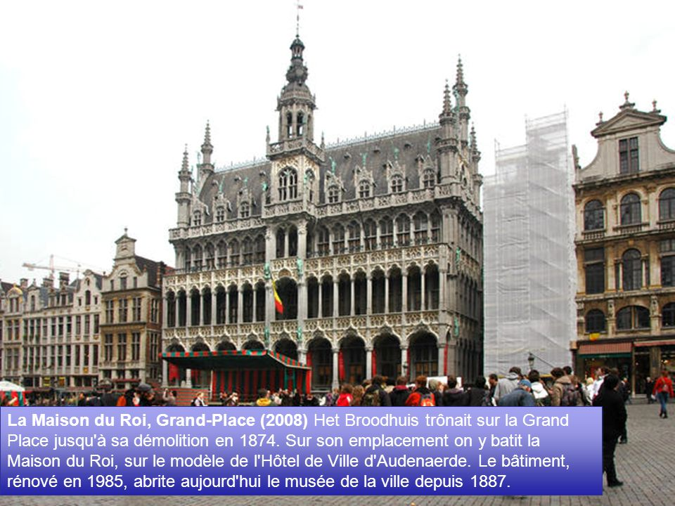 La Maison du Roi, Grand-Place (2008) Het Broodhuis trônait sur la Grand Place jusqu à sa démolition en 1874.