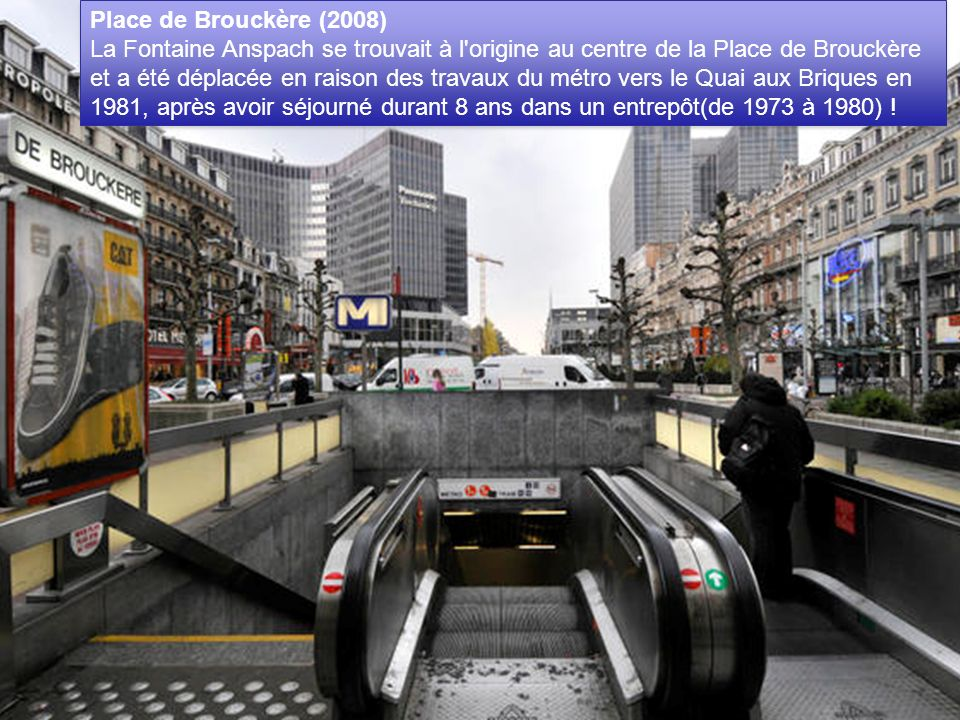 Place de Brouckère (2008) La Fontaine Anspach se trouvait à l origine au centre de la Place de Brouckère et a été déplacée en raison des travaux du métro vers le Quai aux Briques en 1981, après avoir séjourné durant 8 ans dans un entrepôt(de 1973 à 1980) !