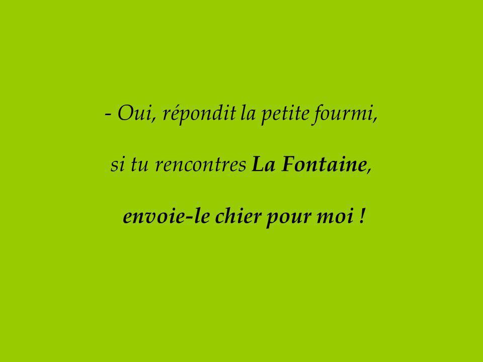 - Oui, répondit la petite fourmi, si tu rencontres La Fontaine, envoie-le chier pour moi !