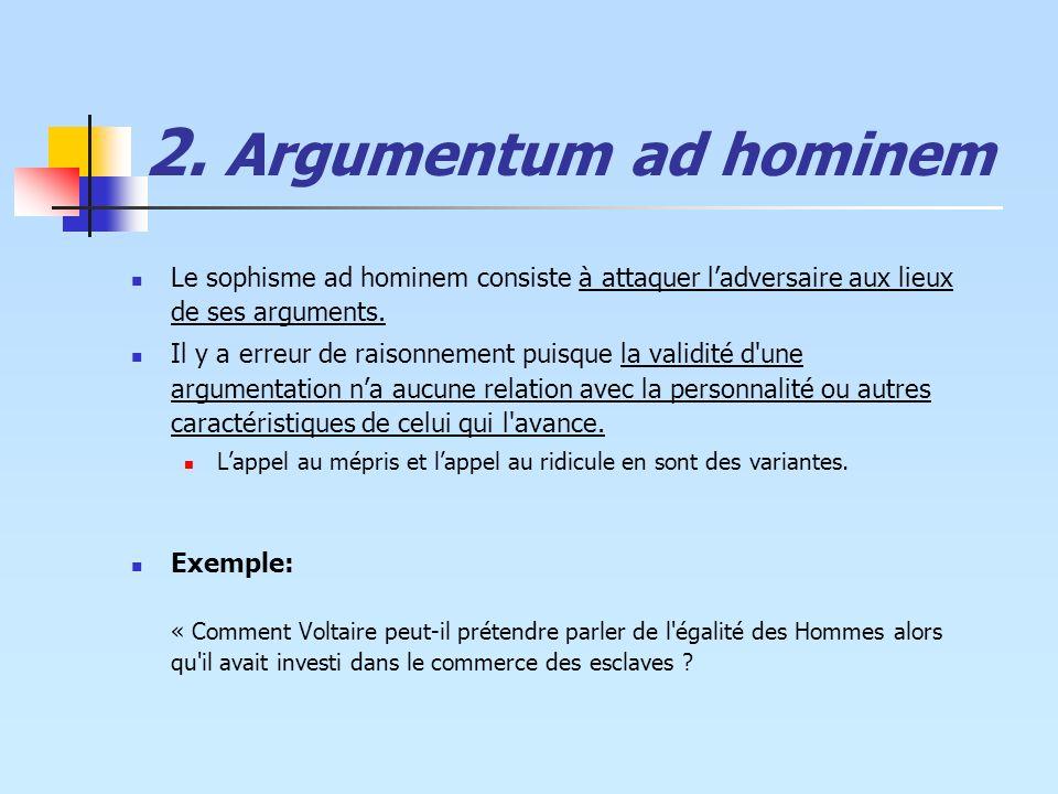 2. Argumentum ad hominem Le sophisme ad hominem consiste à attaquer l'adversaire aux lieux de ses arguments.