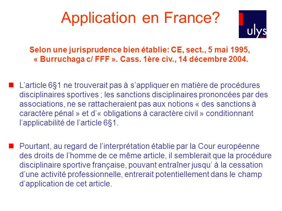Application en France Selon une jurisprudence bien établie: CE, sect., 5 mai 1995, « Burruchaga c/ FFF ». Cass. 1ère civ., 14 décembre 2004.