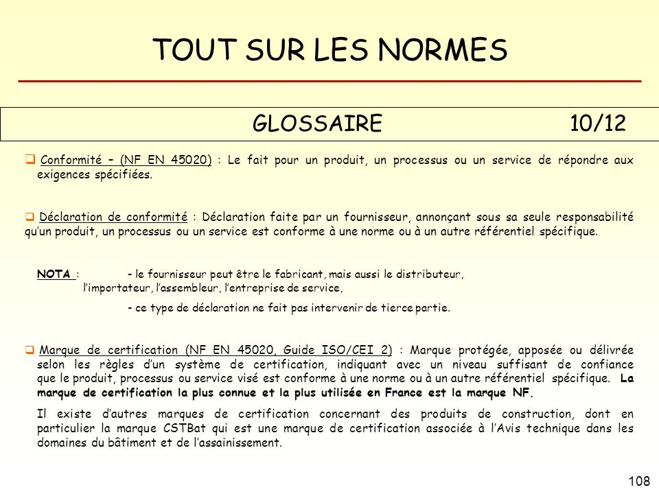 GLOSSAIRE 10/12 Conformité – (NF EN 45020) : Le fait pour un produit, un processus ou un service de répondre aux exigences spécifiées.