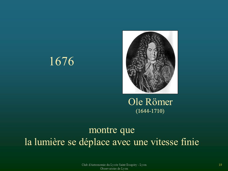 1676 Ole Römer montre que la lumière se déplace avec une vitesse finie