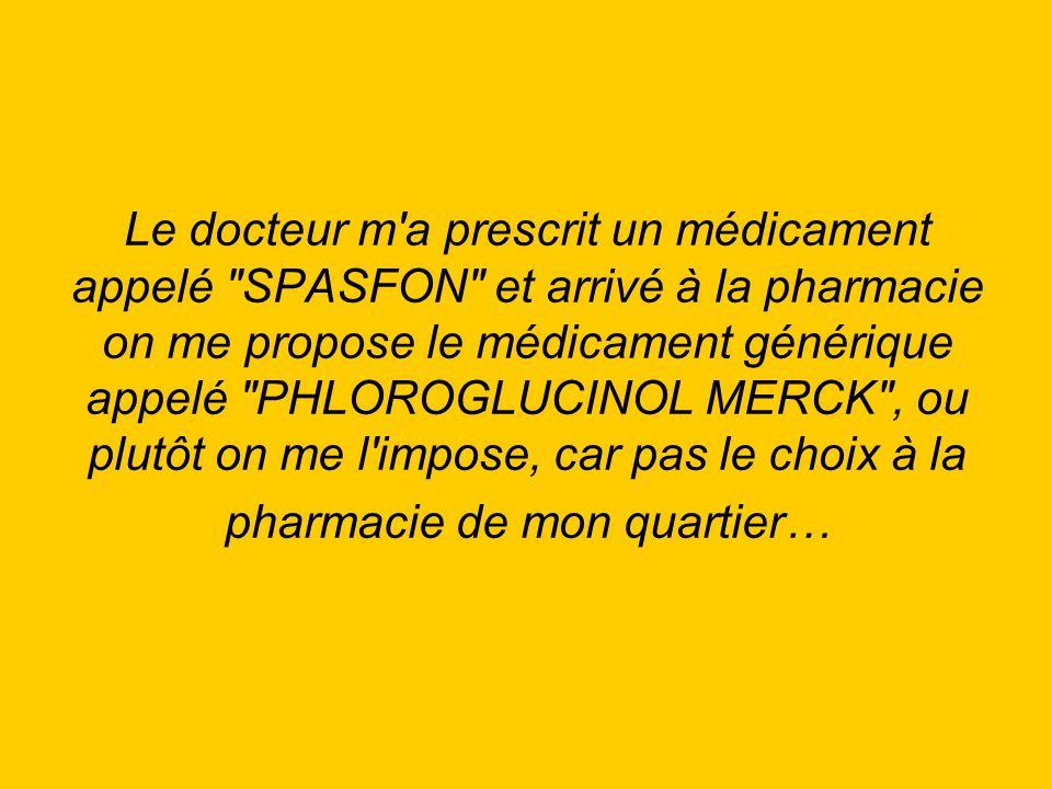 Le docteur m a prescrit un médicament appelé SPASFON et arrivé à la pharmacie on me propose le médicament générique appelé PHLOROGLUCINOL MERCK , ou plutôt on me l impose, car pas le choix à la pharmacie de mon quartier…