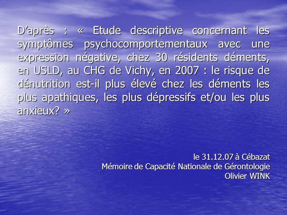 D'après : « Etude descriptive concernant les symptômes psychocomportementaux avec une expression négative, chez 30 résidents déments, en USLD, au CHG de Vichy, en 2007 : le risque de dénutrition est-il plus élevé chez les déments les plus apathiques, les plus dépressifs et/ou les plus anxieux »