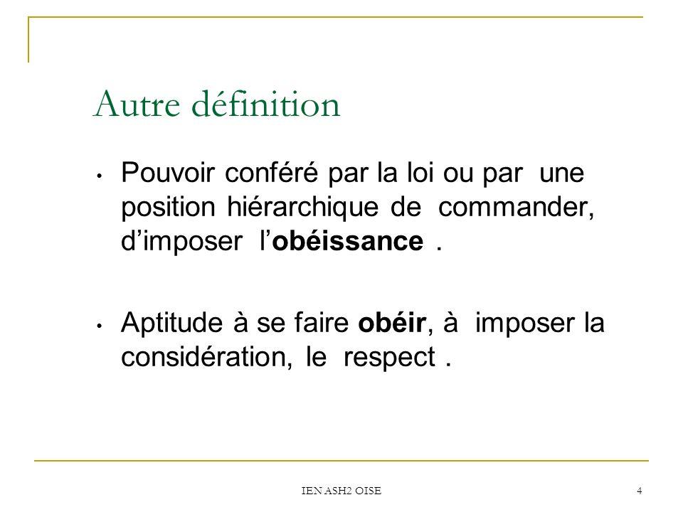 Autre définition Pouvoir conféré par la loi ou par une position hiérarchique de commander, d'imposer l'obéissance .