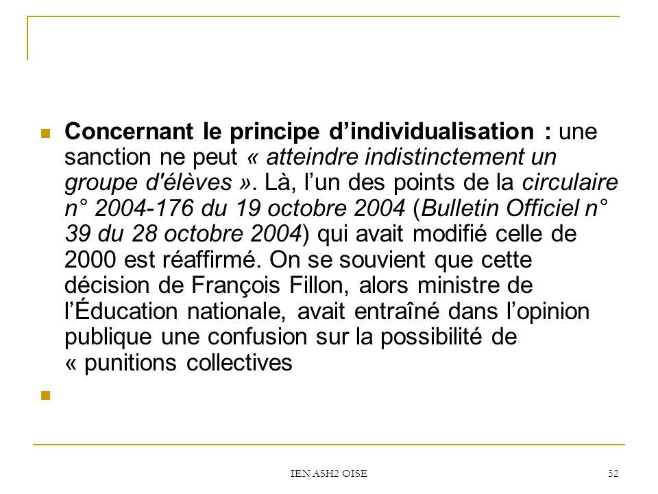 Concernant le principe d'individualisation : une sanction ne peut « atteindre indistinctement un groupe d élèves ». Là, l'un des points de la circulaire n° 2004-176 du 19 octobre 2004 (Bulletin Officiel n° 39 du 28 octobre 2004) qui avait modifié celle de 2000 est réaffirmé. On se souvient que cette décision de François Fillon, alors ministre de l'Éducation nationale, avait entraîné dans l'opinion publique une confusion sur la possibilité de « punitions collectives