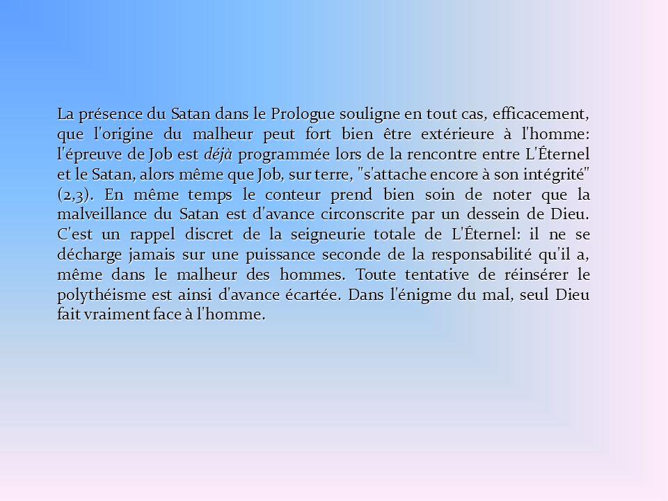 La présence du Satan dans le Prologue souligne en tout cas, efficacement, que l origine du malheur peut fort bien être extérieure à l homme: l épreuve de Job est déjà programmée lors de la rencontre entre L Éternel et le Satan, alors même que Job, sur terre, s attache encore à son intégrité (2,3).